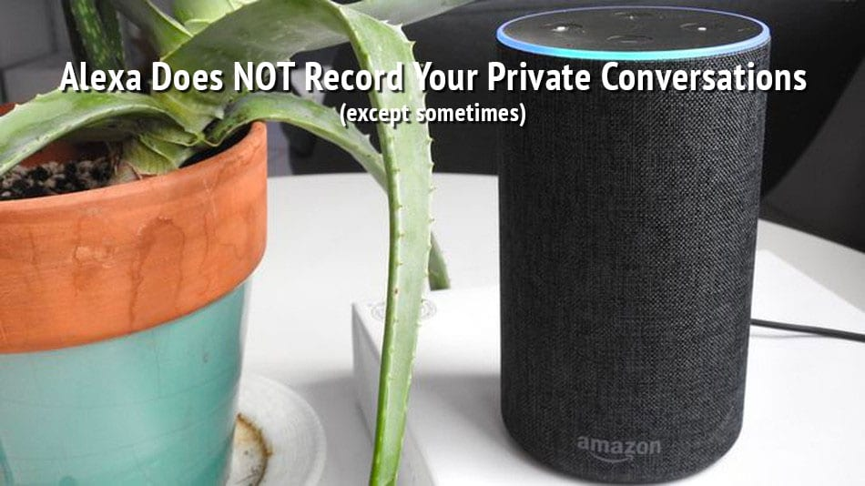 Alexa Does NOT Record Your Private Conversations (Except Sometimes)